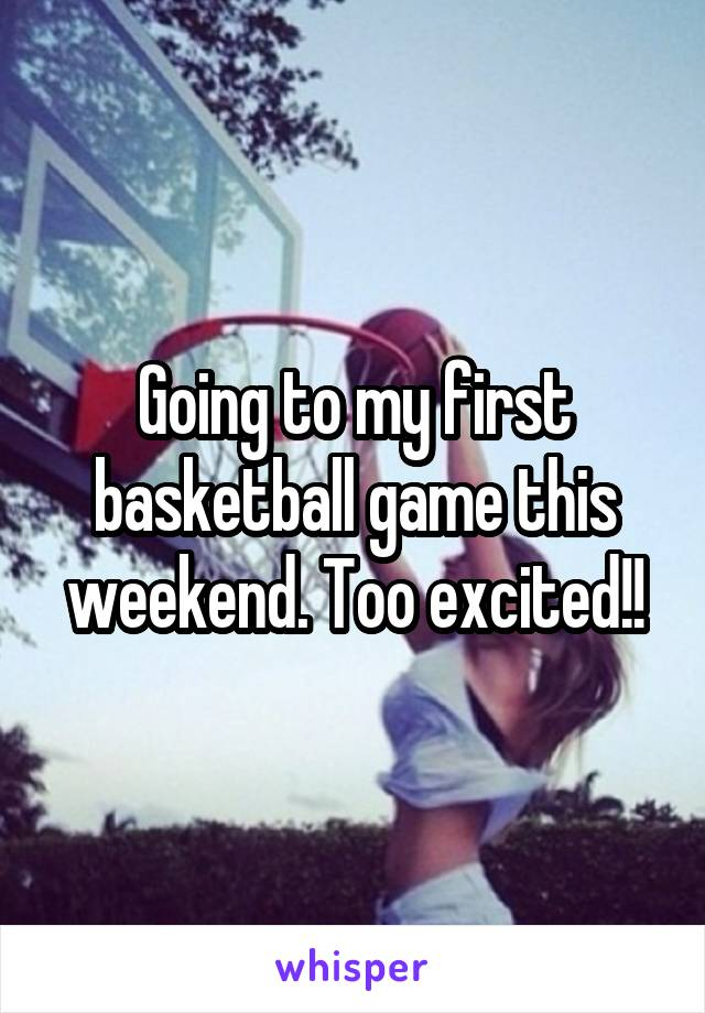 Going to my first basketball game this weekend. Too excited!!
