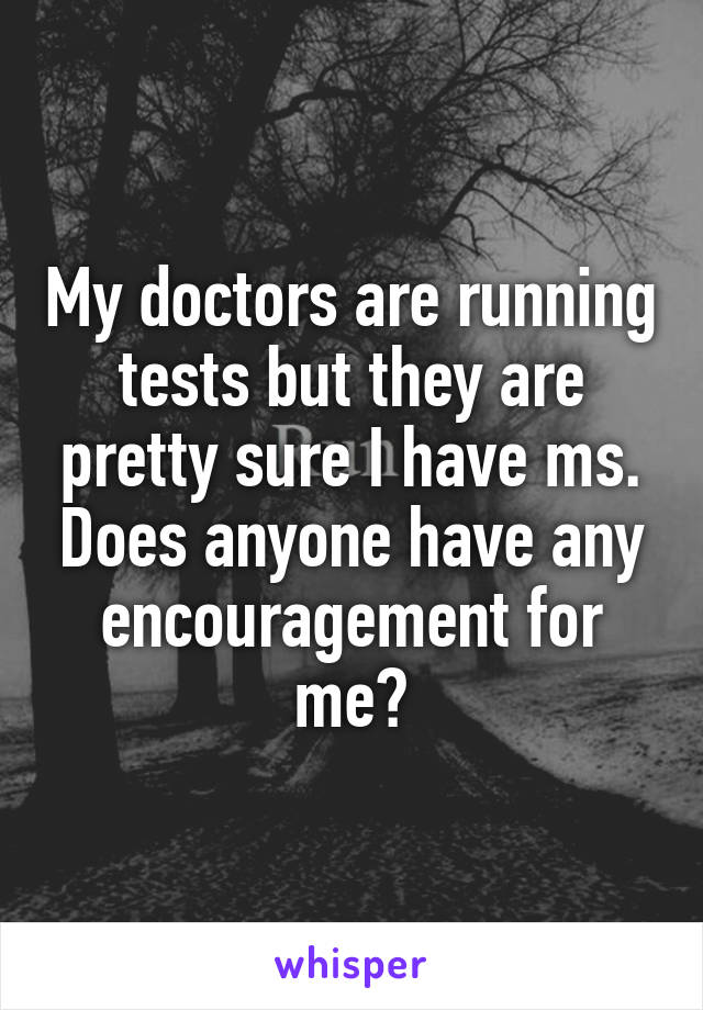 My doctors are running tests but they are pretty sure I have ms. Does anyone have any encouragement for me?