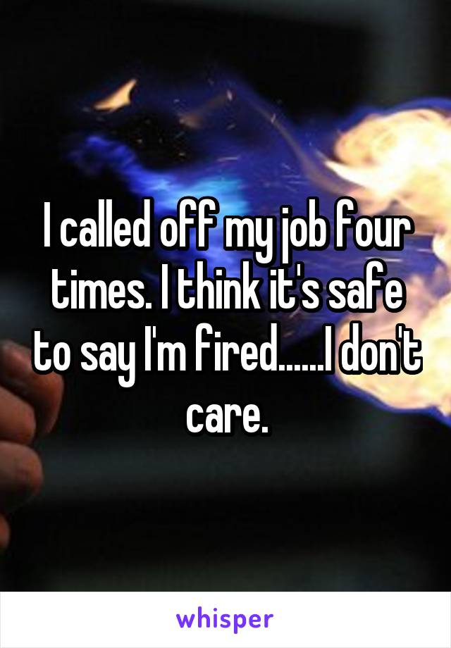 I called off my job four times. I think it's safe to say I'm fired......I don't care.