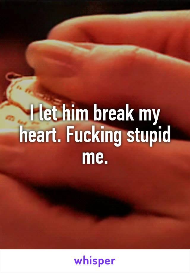 I let him break my heart. Fucking stupid me.