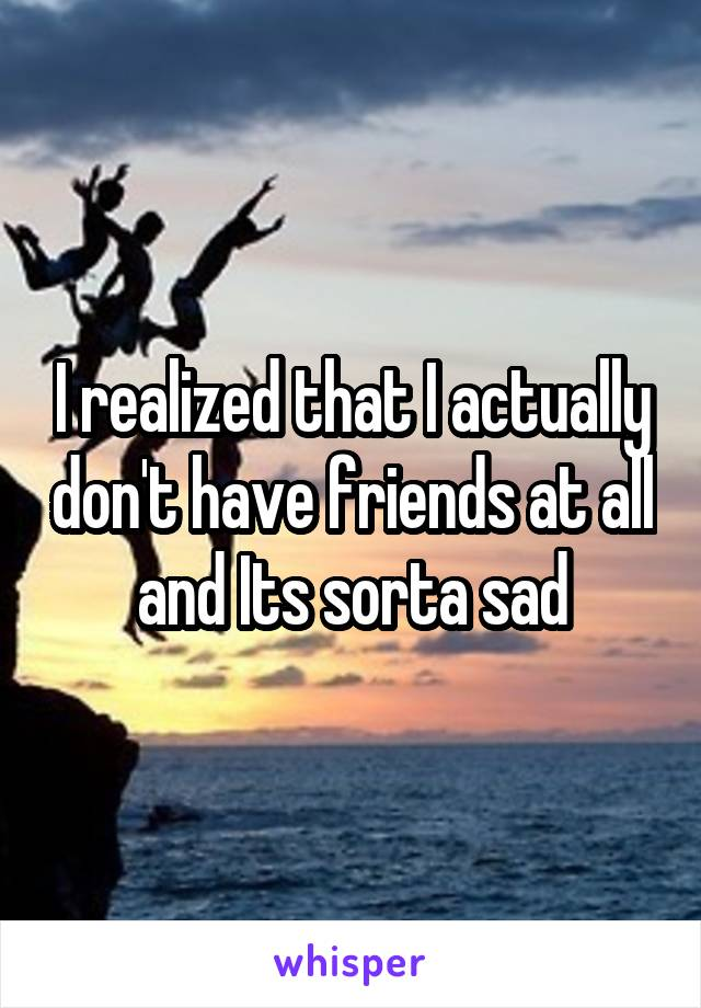 I realized that I actually don't have friends at all and Its sorta sad