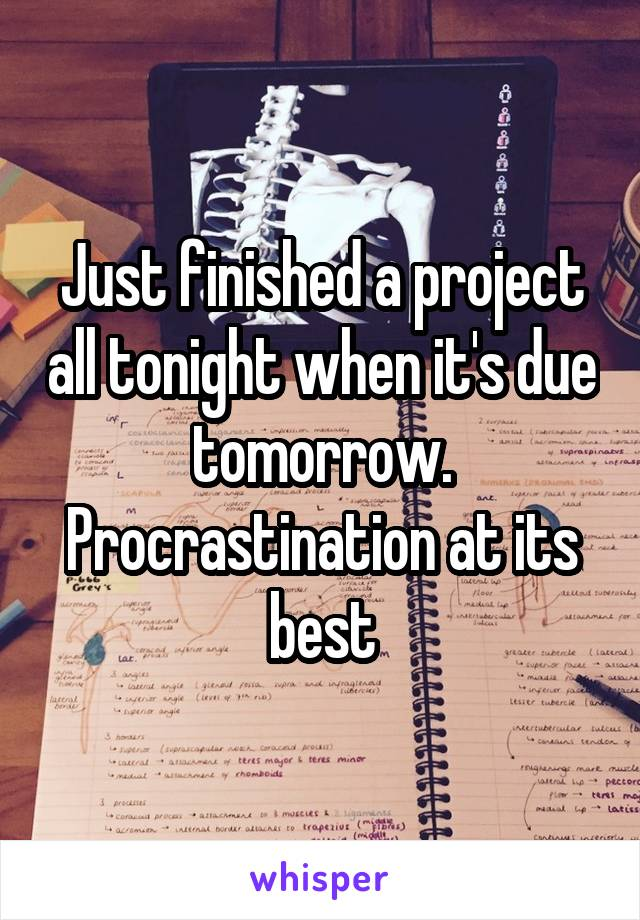 Just finished a project all tonight when it's due tomorrow. Procrastination at its best
