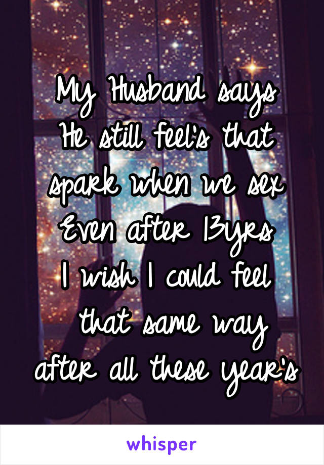 My Husband says He still feel's that spark when we sex Even after 13yrs I wish I could feel  that same way after all these year's