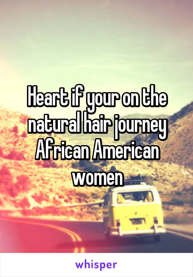 Heart if your on the natural hair journey African American women