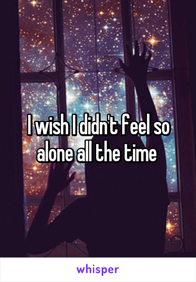 I wish I didn't feel so alone all the time
