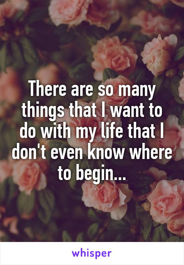 There are so many things that I want to do with my life that I don't even know where to begin...