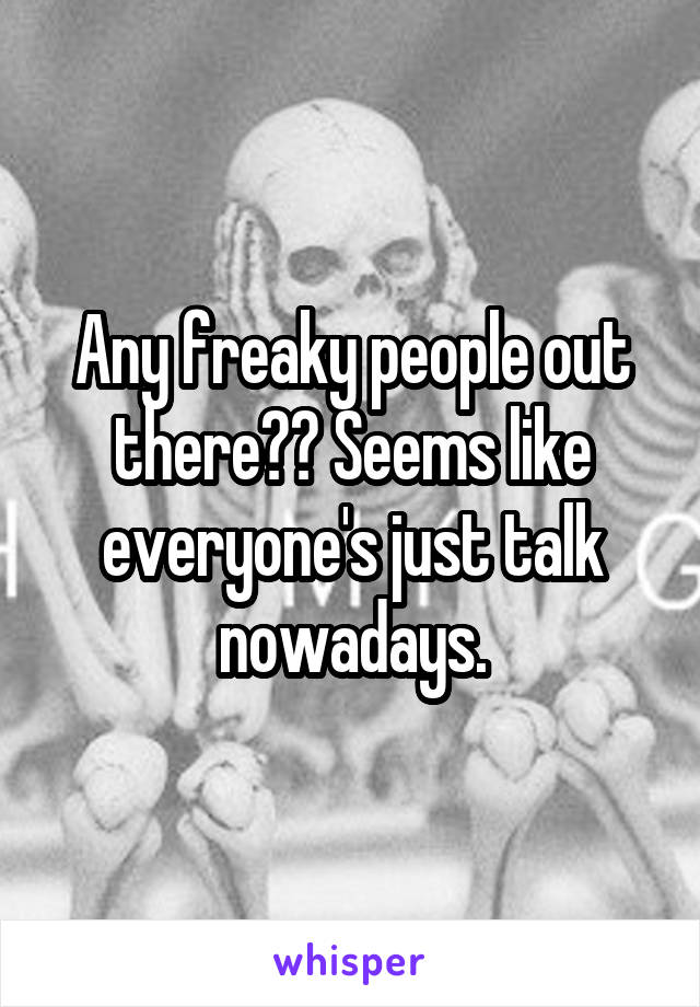 Any freaky people out there?? Seems like everyone's just talk nowadays.