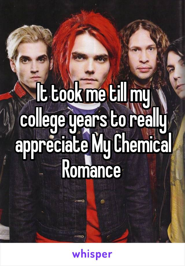 It took me till my college years to really appreciate My Chemical Romance