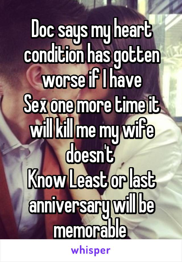 Doc says my heart condition has gotten worse if I have Sex one more time it will kill me my wife doesn't  Know Least or last anniversary will be memorable