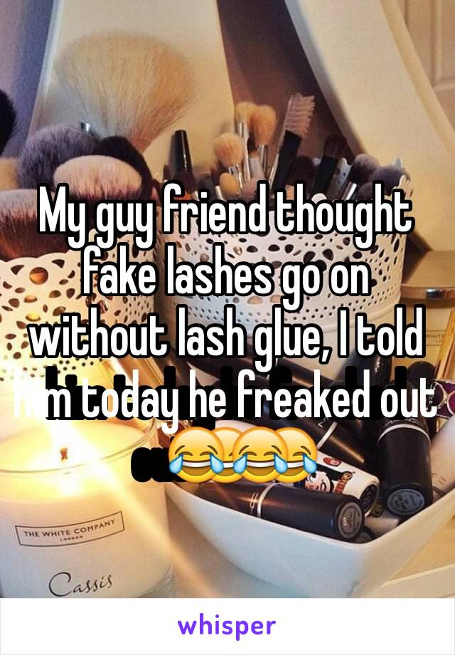 My guy friend thought fake lashes go on without lash glue, I told him today he freaked out😂😂