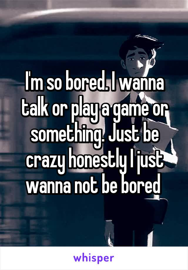 I'm so bored. I wanna talk or play a game or something. Just be crazy honestly I just wanna not be bored