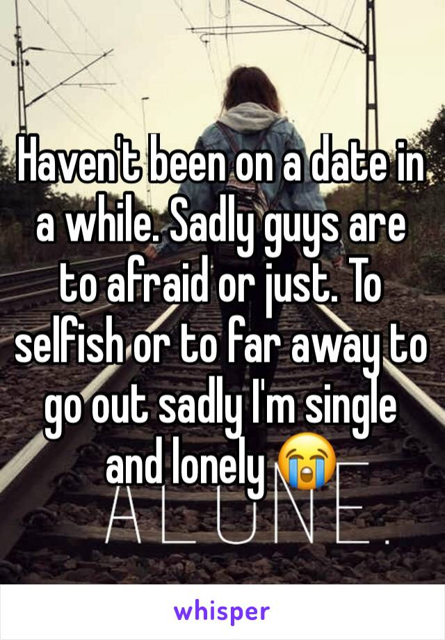 Haven't been on a date in a while. Sadly guys are to afraid or just. To selfish or to far away to go out sadly I'm single and lonely 😭