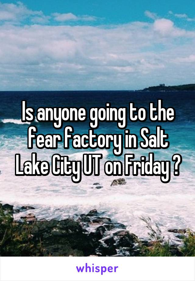 Is anyone going to the fear factory in Salt Lake City UT on Friday ?