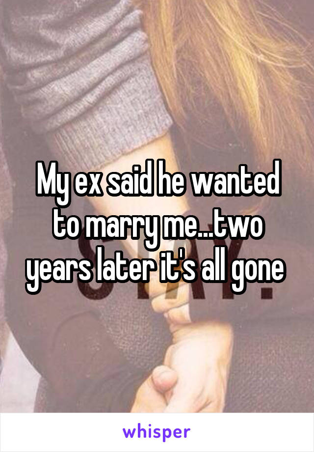 My ex said he wanted to marry me...two years later it's all gone