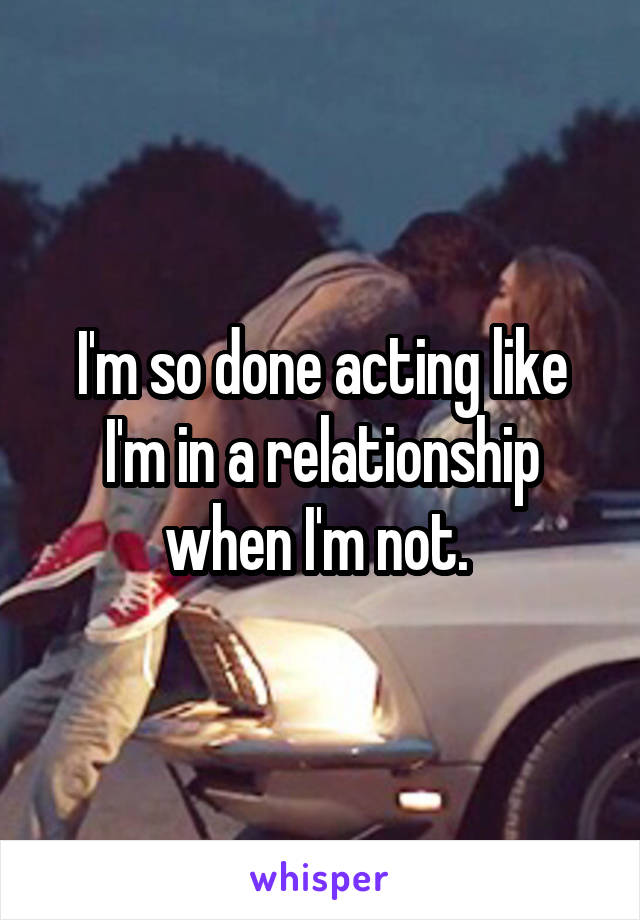 I'm so done acting like I'm in a relationship when I'm not.