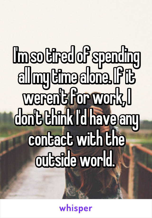 I'm so tired of spending all my time alone. If it weren't for work, I don't think I'd have any contact with the outside world.