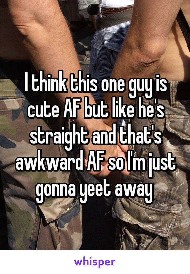 I think this one guy is cute AF but like he's straight and that's awkward AF so I'm just gonna yeet away