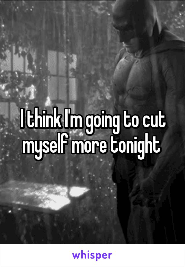 I think I'm going to cut myself more tonight