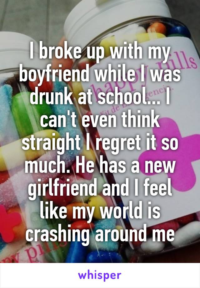 I broke up with my boyfriend while I was drunk at school... I can't even think straight I regret it so much. He has a new girlfriend and I feel like my world is crashing around me