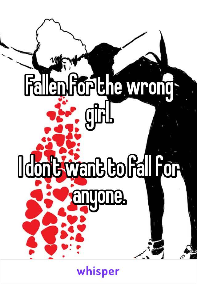 Fallen for the wrong girl.  I don't want to fall for anyone.