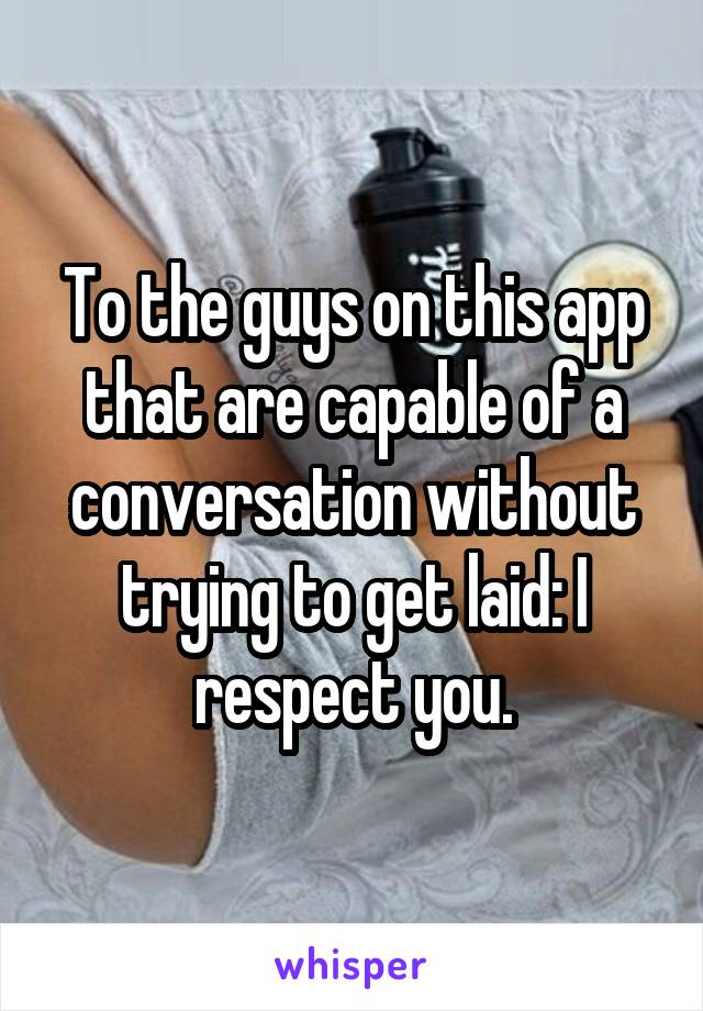 To the guys on this app that are capable of a conversation without trying to get laid: I respect you.
