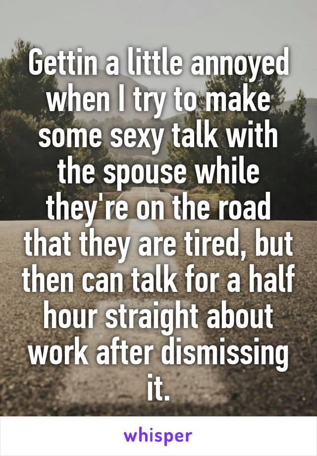 Gettin a little annoyed when I try to make some sexy talk with the spouse while they're on the road that they are tired, but then can talk for a half hour straight about work after dismissing it.