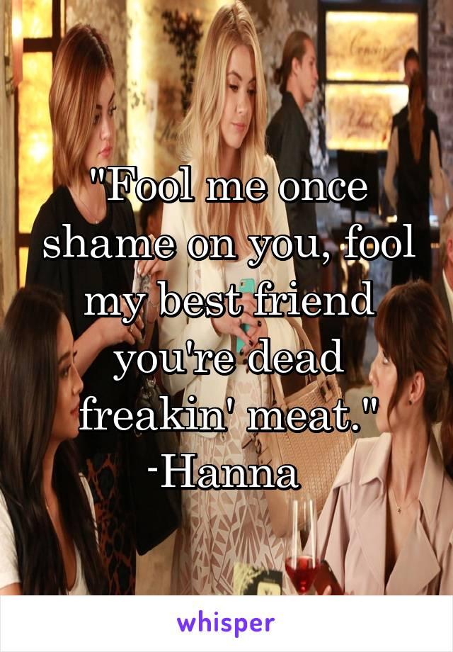 """Fool me once shame on you, fool my best friend you're dead freakin' meat."" -Hanna"