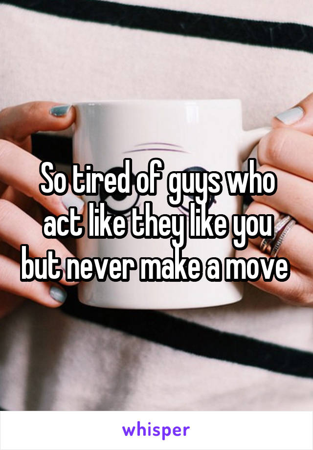 So tired of guys who act like they like you but never make a move