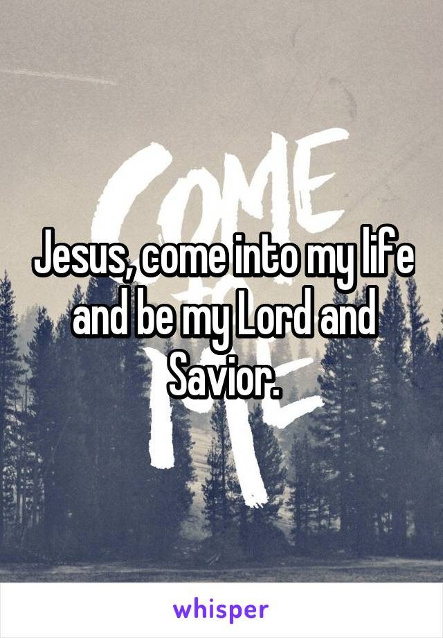 Jesus, come into my life and be my Lord and Savior.