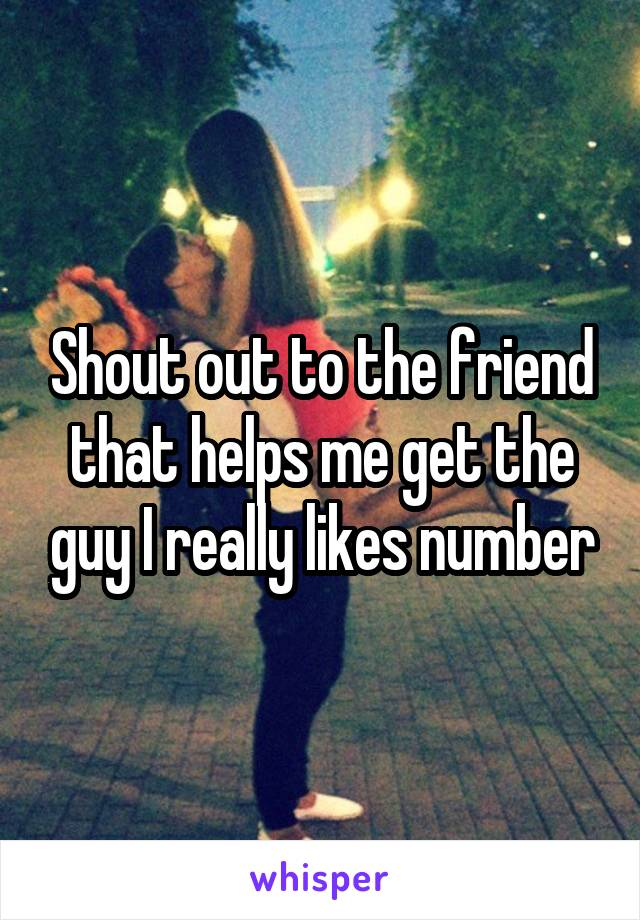 Shout out to the friend that helps me get the guy I really likes number