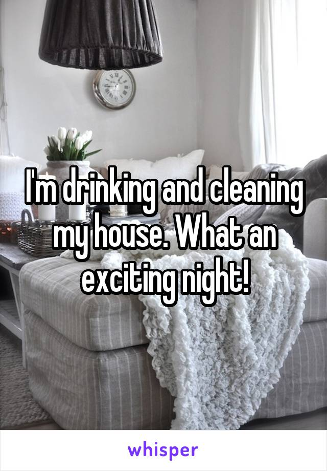 I'm drinking and cleaning my house. What an exciting night!