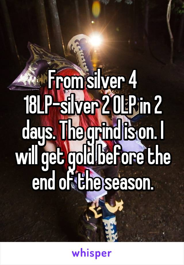 From silver 4 18LP-silver 2 0LP in 2 days. The grind is on. I will get gold before the end of the season.