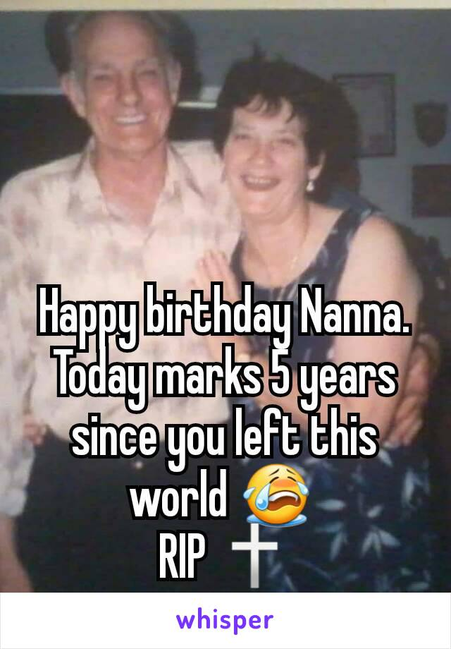 Happy birthday Nanna. Today marks 5 years since you left this world 😭  RIP 🕆