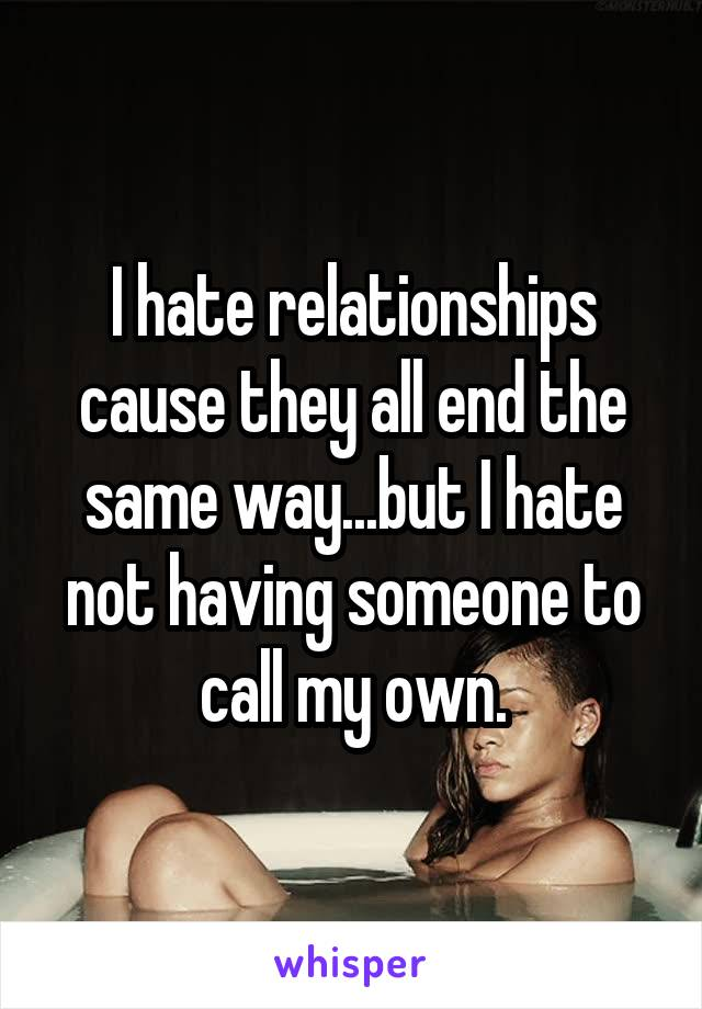 I hate relationships cause they all end the same way...but I hate not having someone to call my own.