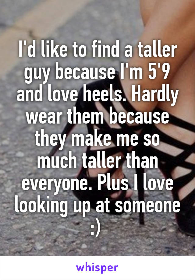 I'd like to find a taller guy because I'm 5'9 and love heels. Hardly wear them because they make me so much taller than everyone. Plus I love looking up at someone :)