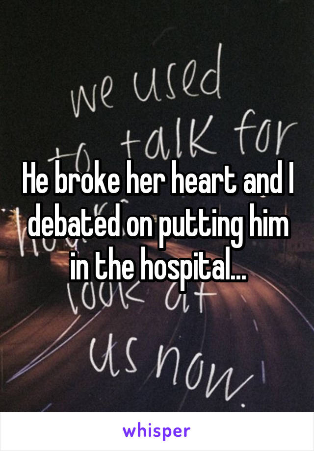He broke her heart and I debated on putting him in the hospital...