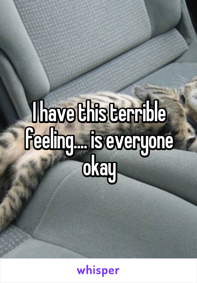 I have this terrible feeling.... is everyone okay