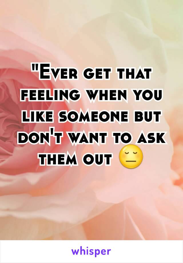 """Ever get that feeling when you like someone but don't want to ask them out 😔"