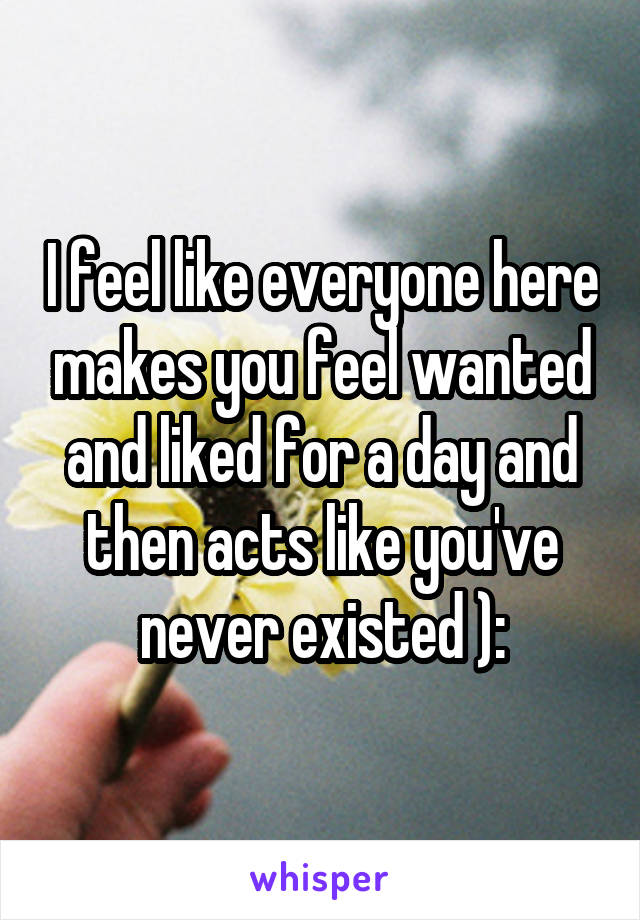 I feel like everyone here makes you feel wanted and liked for a day and then acts like you've never existed ):