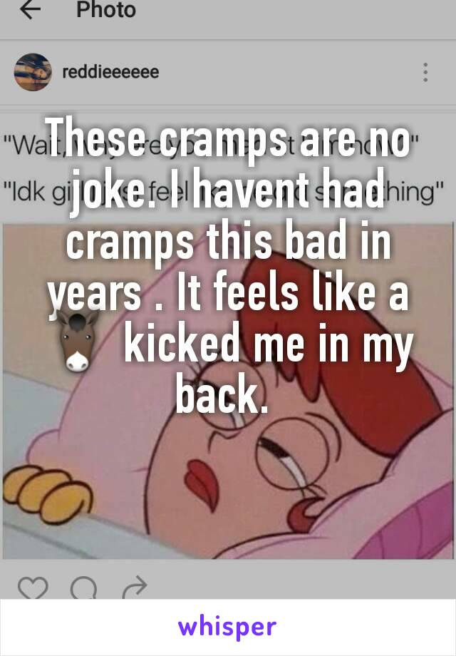 These cramps are no joke. I havent had cramps this bad in years . It feels like a 🐴 kicked me in my back.
