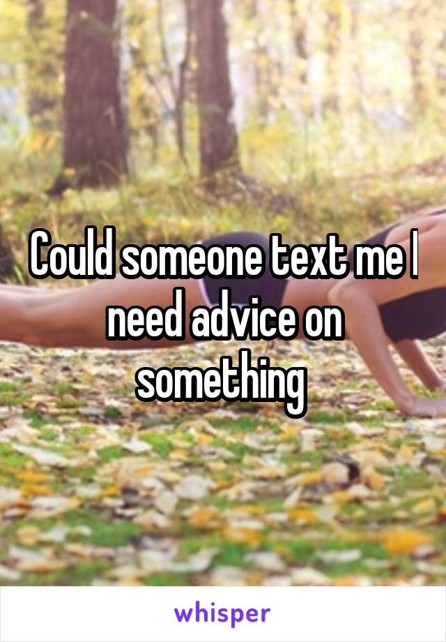 Could someone text me I need advice on something