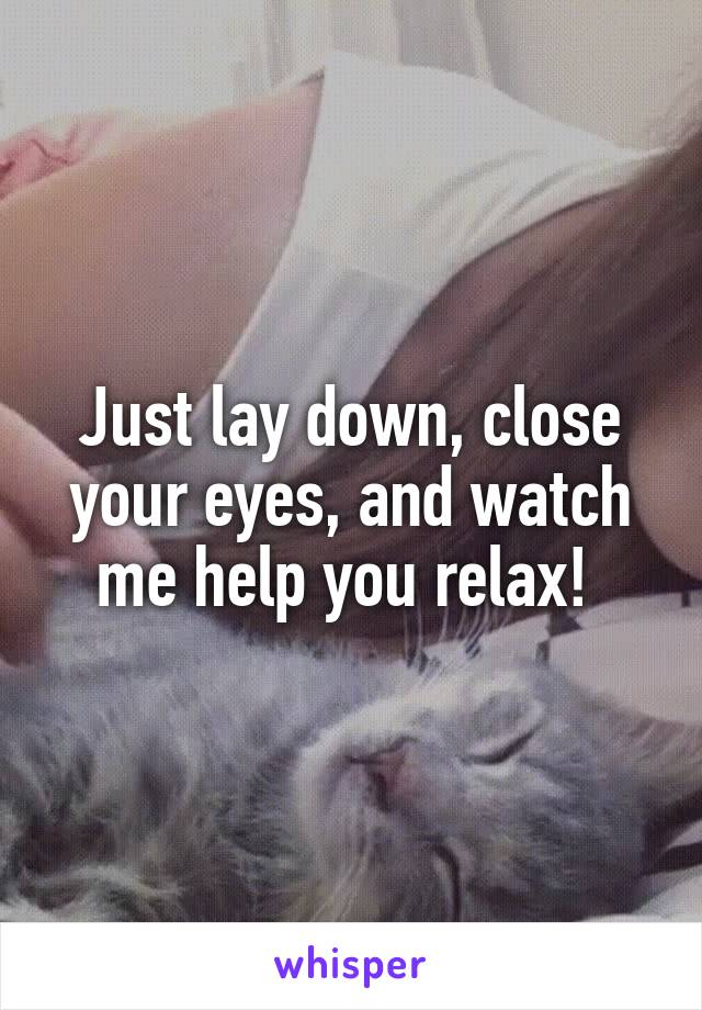 Just lay down, close your eyes, and watch me help you relax!