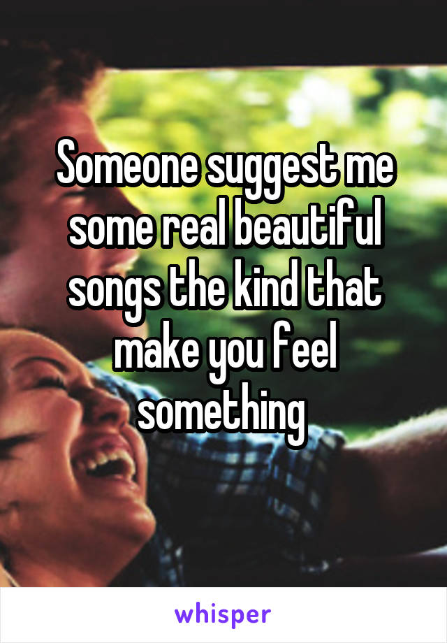 Someone suggest me some real beautiful songs the kind that make you feel something