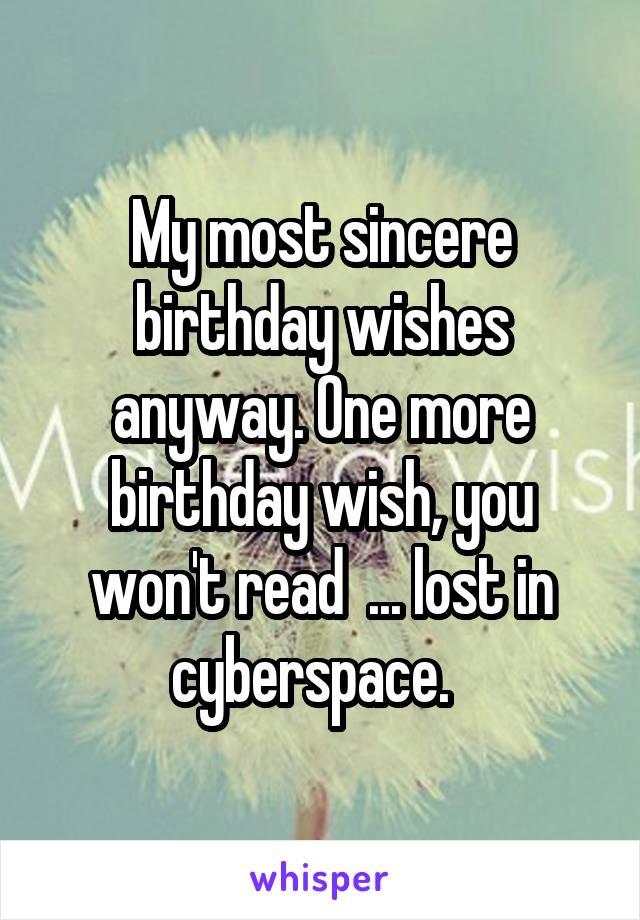 My most sincere birthday wishes anyway. One more birthday wish, you won't read  ... lost in cyberspace.