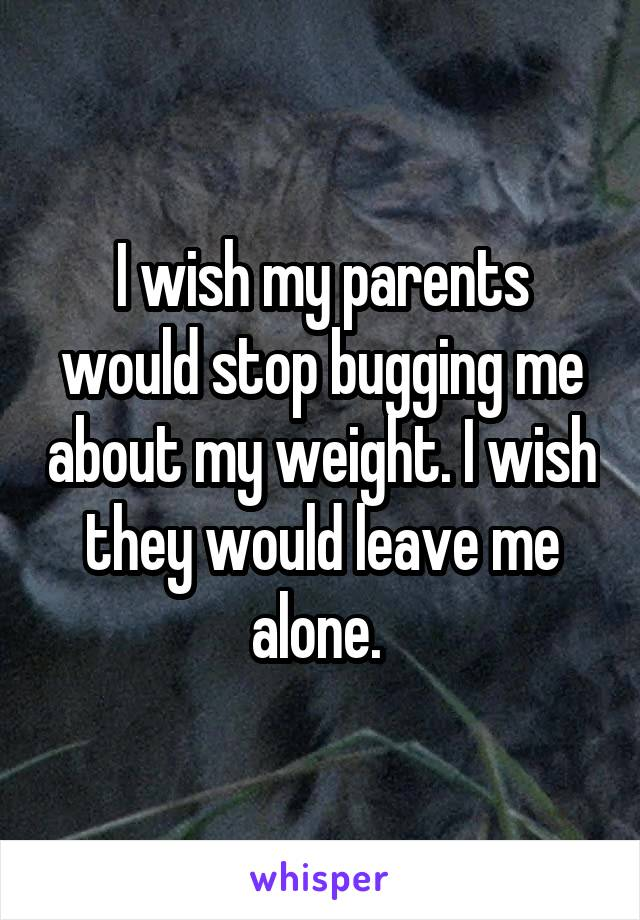I wish my parents would stop bugging me about my weight. I wish they would leave me alone.