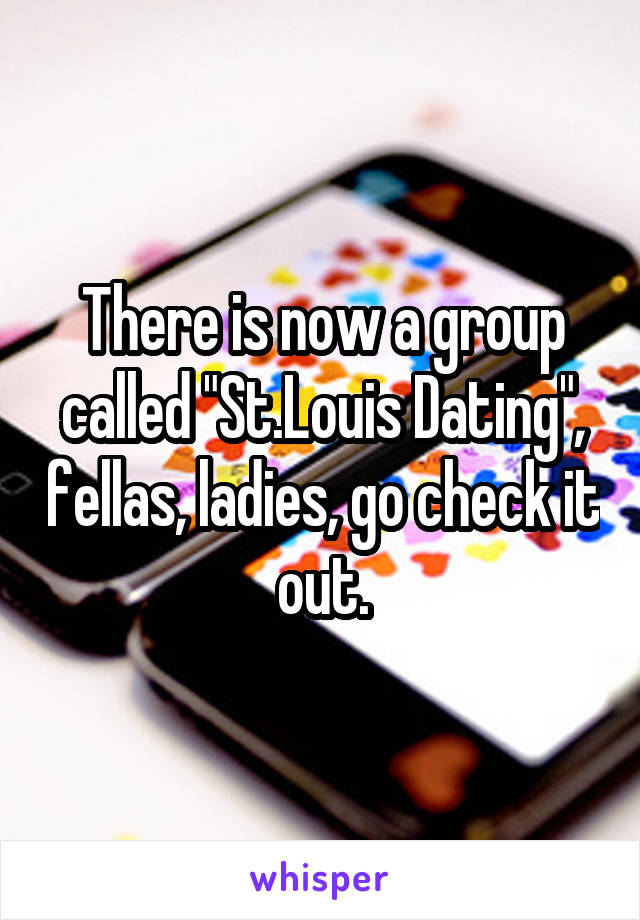 """There is now a group called """"St.Louis Dating"""", fellas, ladies, go check it out."""