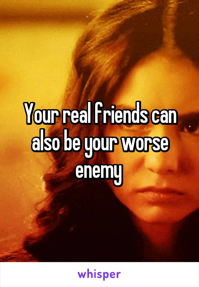 Your real friends can also be your worse enemy