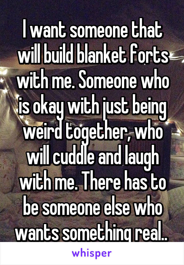 I want someone that will build blanket forts with me. Someone who is okay with just being weird together, who will cuddle and laugh with me. There has to be someone else who wants something real..
