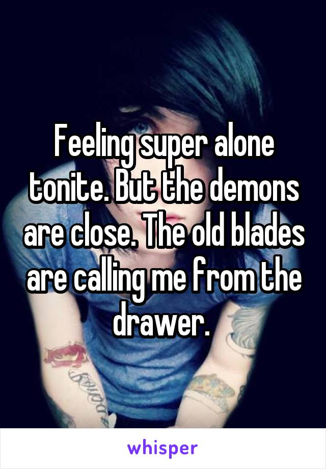Feeling super alone tonite. But the demons are close. The old blades are calling me from the drawer.