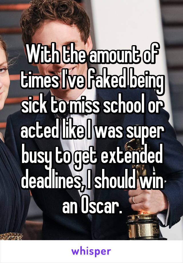 With the amount of times I've faked being sick to miss school or acted like I was super busy to get extended deadlines, I should win an Oscar.